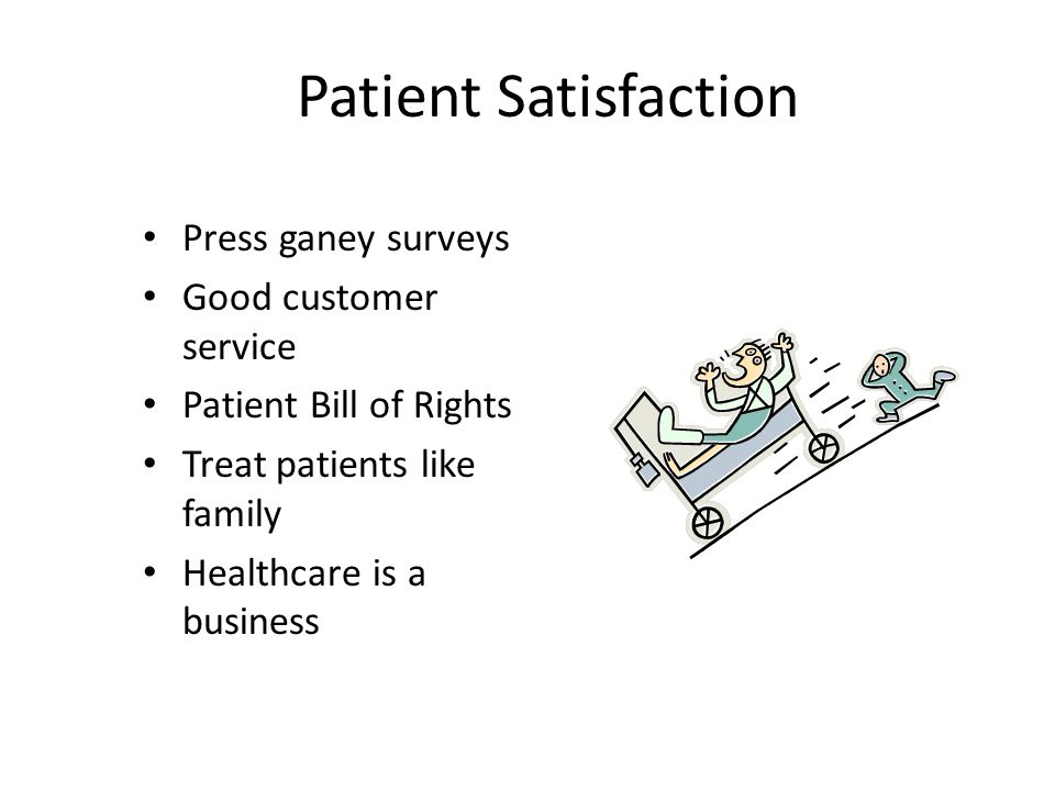 Patient Satisfaction Press ganey surveys Good customer service Patient Bill of Rights Treat patients like family Healthcare is a business