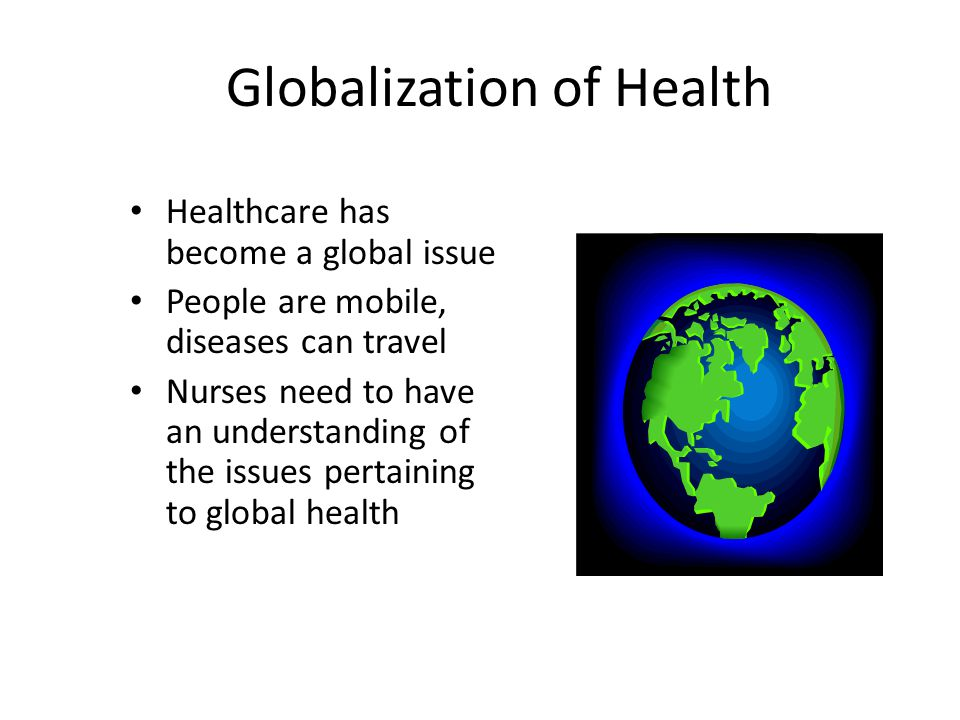 Globalization of Health Healthcare has become a global issue People are mobile, diseases can travel Nurses need to have an understanding of the issues