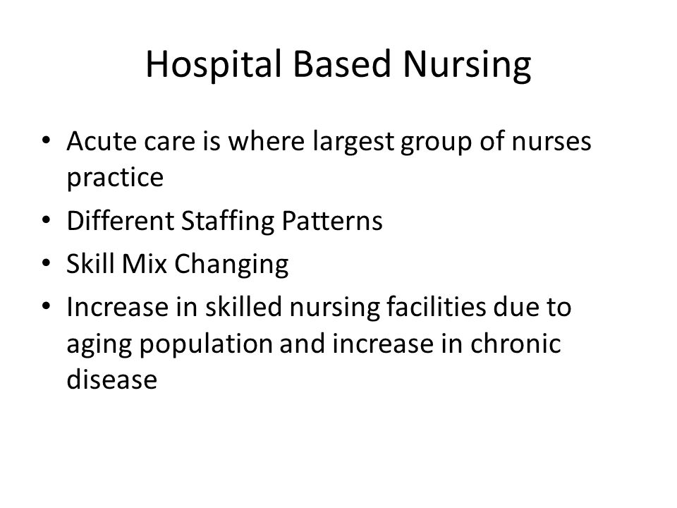 Hospital Based Nursing Acute care is where largest group of nurses practice Different Staffing Patterns Skill Mix Changing Increase in skilled nursing