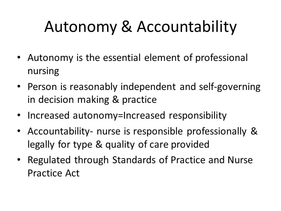 Autonomy & Accountability Autonomy is the essential element of professional nursing Person is reasonably independent and self-governing in decision ma
