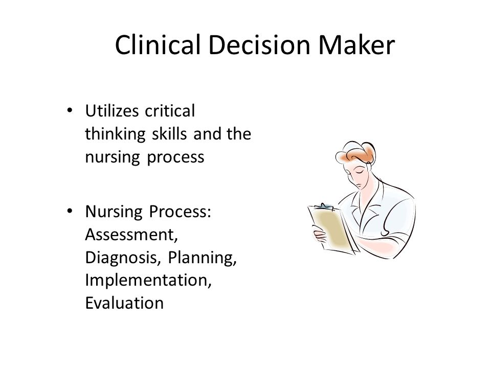 Clinical Decision Maker Utilizes critical thinking skills and the nursing process Nursing Process: Assessment, Diagnosis, Planning, Implementation, Ev