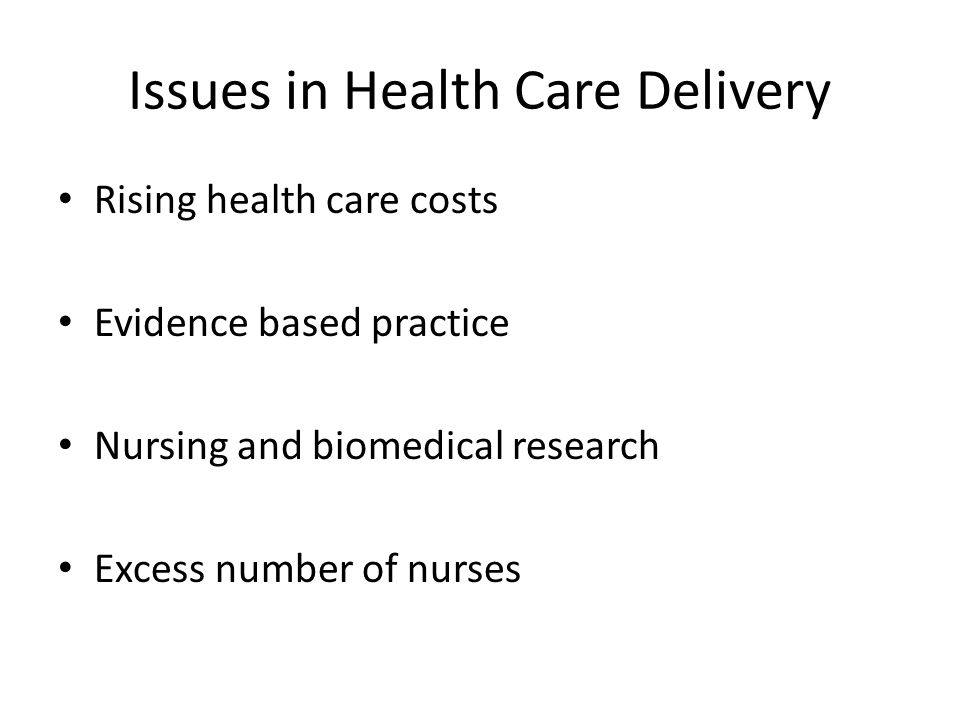 Issues in Health Care Delivery Rising health care costs Evidence based practice Nursing and biomedical research Excess number of nurses