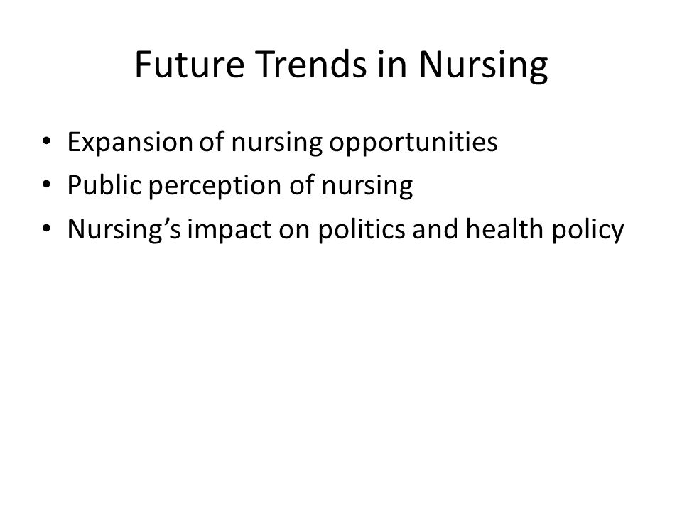 Future Trends in Nursing Expansion of nursing opportunities Public perception of nursing Nursing's impact on politics and health policy