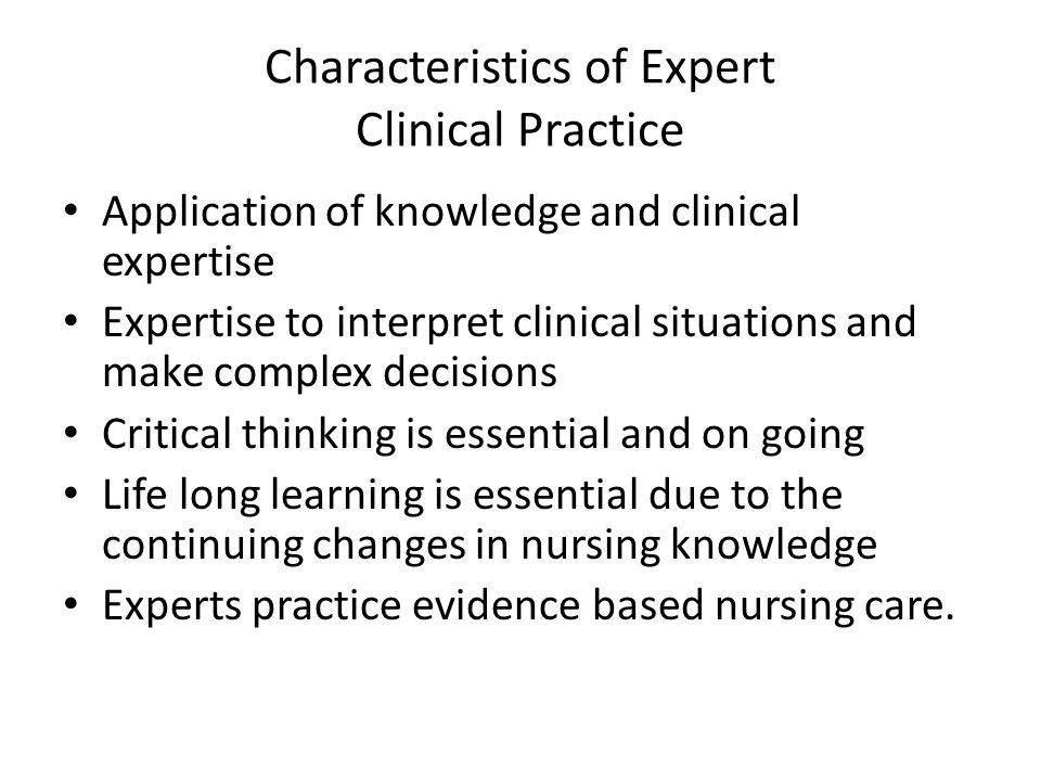 Characteristics of Expert Clinical Practice Application of knowledge and clinical expertise Expertise to interpret clinical situations and make comple