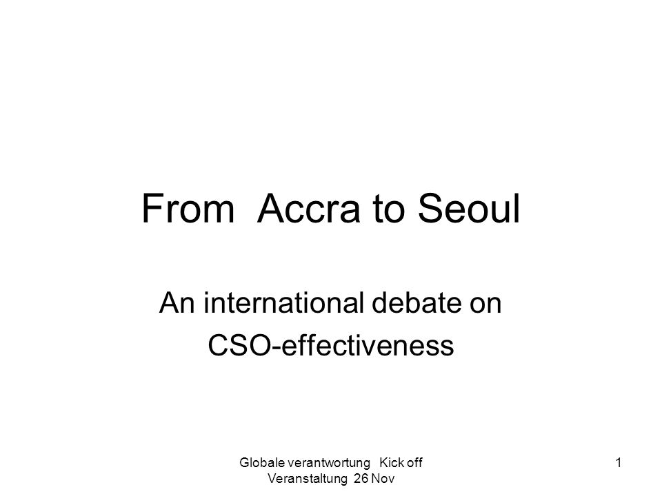 Globale verantwortung Kick off Veranstaltung 26 Nov 1 From Accra to Seoul An international debate on CSO-effectiveness
