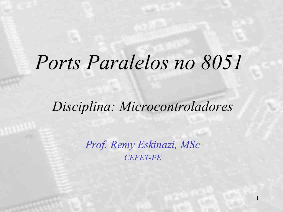 1 Ports Paralelos no 8051 Disciplina: Microcontroladores Prof. Remy Eskinazi, MSc CEFET-PE