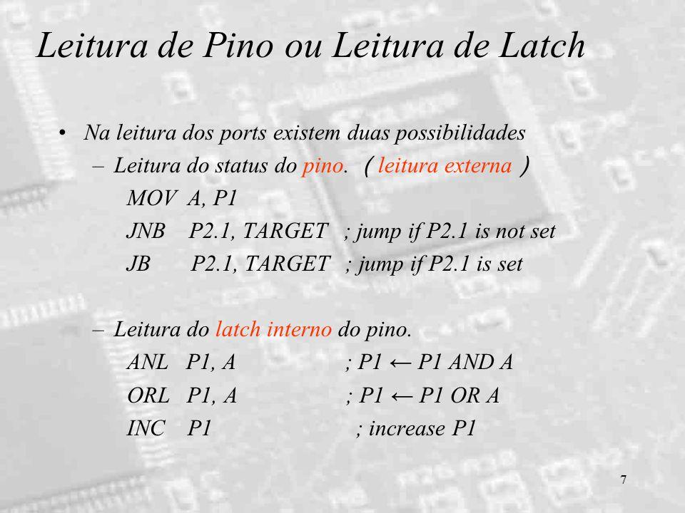 7 Leitura de Pino ou Leitura de Latch Na leitura dos ports existem duas possibilidades –Leitura do status do pino. ( leitura externa ) MOV A, P1 JNB P