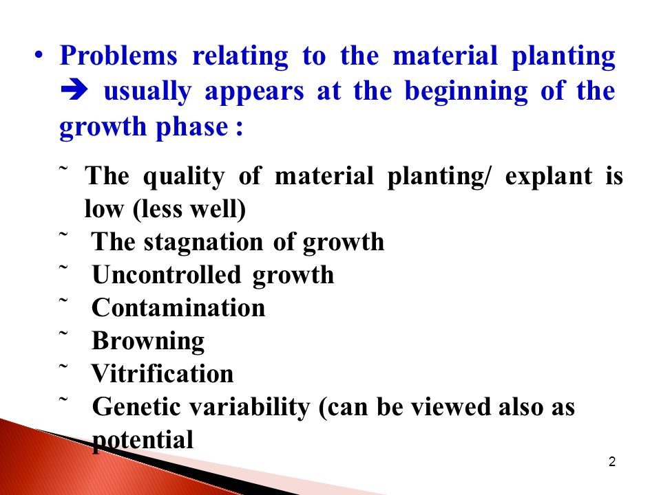 2 Problems relating to the material planting  usually appears at the beginning of the growth phase : ˜The quality of material planting/ explant is low (less well) ˜ The stagnation of growth ˜ Uncontrolled growth ˜ Contamination ˜ Browning ˜ Vitrification ˜Genetic variability (can be viewed also as potential