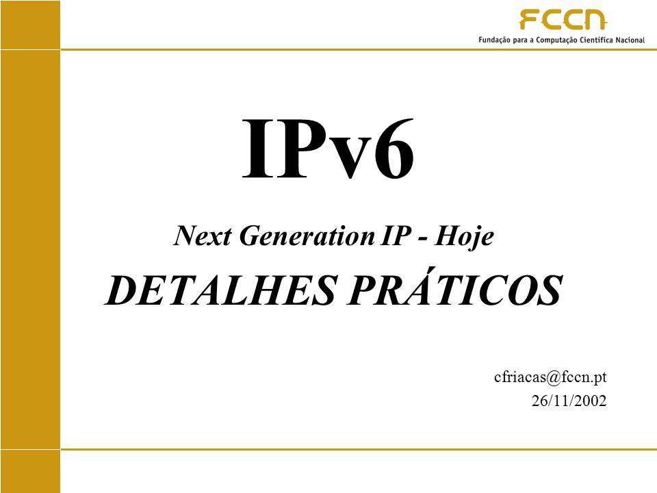 IPv6 Next Generation IP - Hoje DETALHES PRÁTICOS cfriacas@fccn.pt 26/11/2002