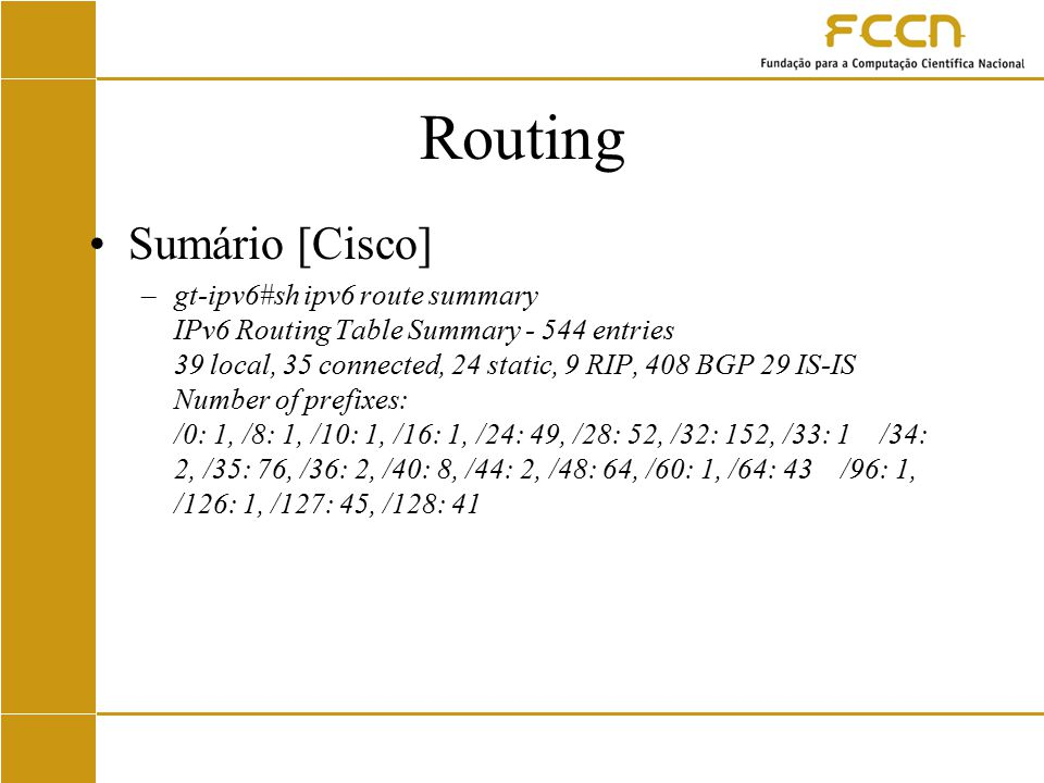 Routing Sumário [Cisco] –gt-ipv6#sh ipv6 route summary IPv6 Routing Table Summary - 544 entries 39 local, 35 connected, 24 static, 9 RIP, 408 BGP 29 IS-IS Number of prefixes: /0: 1, /8: 1, /10: 1, /16: 1, /24: 49, /28: 52, /32: 152, /33: 1 /34: 2, /35: 76, /36: 2, /40: 8, /44: 2, /48: 64, /60: 1, /64: 43 /96: 1, /126: 1, /127: 45, /128: 41