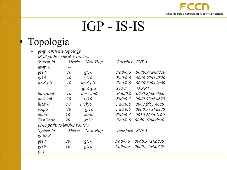 IGP - IS-IS Topologia –gt-ipv6#sh isis topology IS-IS paths to level-1 routers System Id Metric Next-Hop Interface SNPA gt-ipv6 -- gt14 20 gt10 Fa0/0.