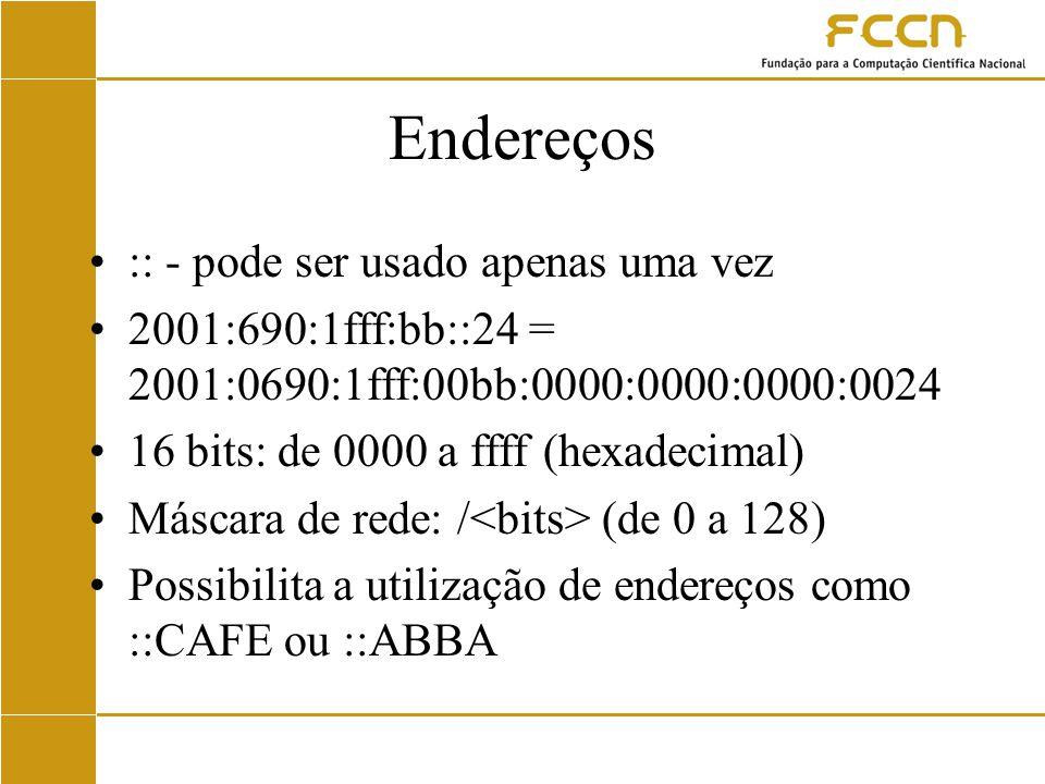 Endereços :: - pode ser usado apenas uma vez 2001:690:1fff:bb::24 = 2001:0690:1fff:00bb:0000:0000:0000:0024 16 bits: de 0000 a ffff (hexadecimal) Máscara de rede: / (de 0 a 128) Possibilita a utilização de endereços como ::CAFE ou ::ABBA