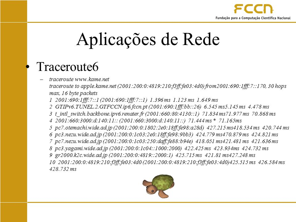 Aplicações de Rede Traceroute6 –traceroute www.kame.net traceroute to apple.kame.net (2001:200:0:4819:210:f3ff:fe03:4d0) from2001:690:1fff:7::170, 30 hops max, 16 byte packets 1 2001:690:1fff:7::1 (2001:690:1fff:7::1) 1.396 ms 1.123 ms 1.649 ms 2 GTIPv6.TUNEL.2.GTFCCN.ip6.fccn.pt (2001:690:1fff:bb::26) 6.545 ms5.145 ms 4.478 ms 3 t_intl_switch.backbone.ipv6.renater.fr (2001:660:80:4130::1) 71.834 ms71.977 ms 70.868 ms 4 2001:660:3000:d:140:11:: (2001:660:3000:d:140:11::) 71.444 ms * 71.165ms 5 pc7.otemachi.wide.ad.jp (2001:200:0:1802:2e0:18ff:fe98:a28d) 427.215 ms418.534 ms 420.744 ms 6 pc3.nezu.wide.ad.jp (2001:200:0:1c03:2e0:18ff:fe98:9bb3) 424.779 ms470.879 ms 424.821 ms 7 pc7.nezu.wide.ad.jp (2001:200:0:1c03:250:daff:fe88:b94e) 418.051 ms421.481 ms 421.636 ms 8 pc3.yagami.wide.ad.jp (2001:200:0:1c04::1000:2000) 422.425 ms 423.934ms 424.732 ms 9 gr2000.k2c.wide.ad.jp (2001:200:0:4819::2000:1) 425.715 ms 421.81 ms427.248 ms 10 2001:200:0:4819:210:f3ff:fe03:4d0 (2001:200:0:4819:210:f3ff:fe03:4d0)425.515 ms 426.584 ms 428.732 ms
