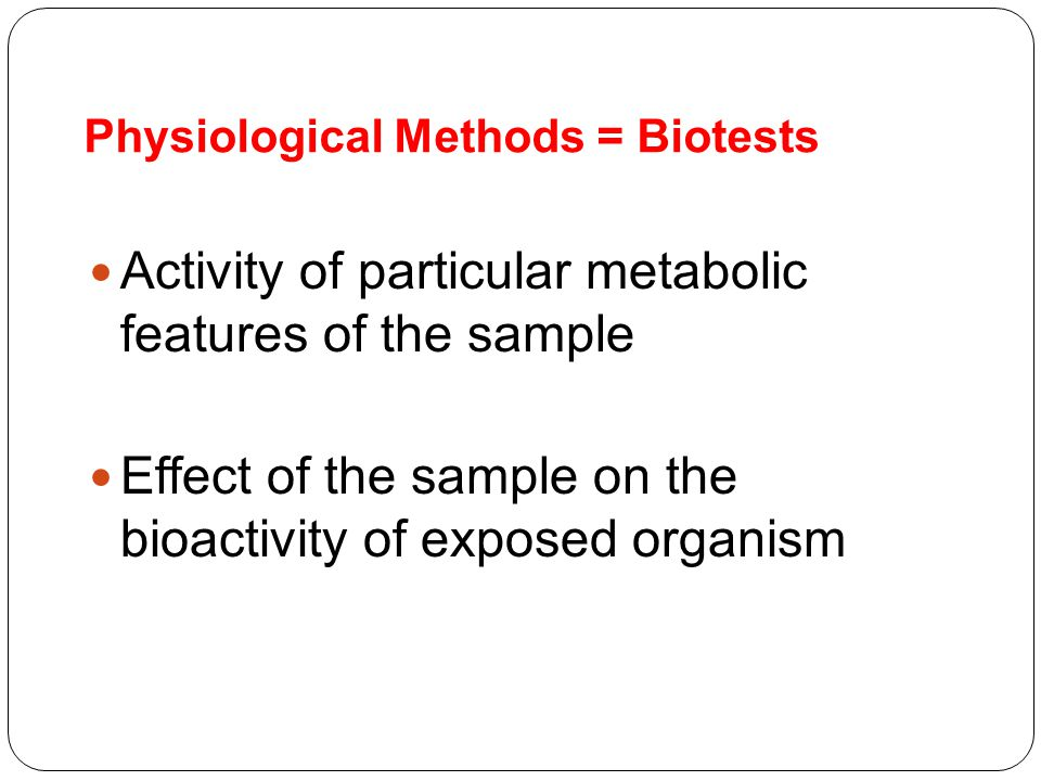 Physiological Methods = Biotests Activity of particular metabolic features of the sample Effect of the sample on the bioactivity of exposed organism