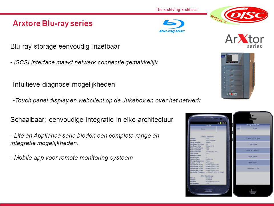 The archiving architect Arxtore Blu-ray series Blu-ray storage eenvoudig inzetbaar - iSCSI interface maakt netwerk connectie gemakkelijk Intuitieve diagnose mogelijkheden -Touch panel display en webclient op de Jukebox en over het netwerk Schaalbaar; eenvoudige integratie in elke architectuur - Lite en Appliance serie bieden een complete range en integratie mogelijkheden.