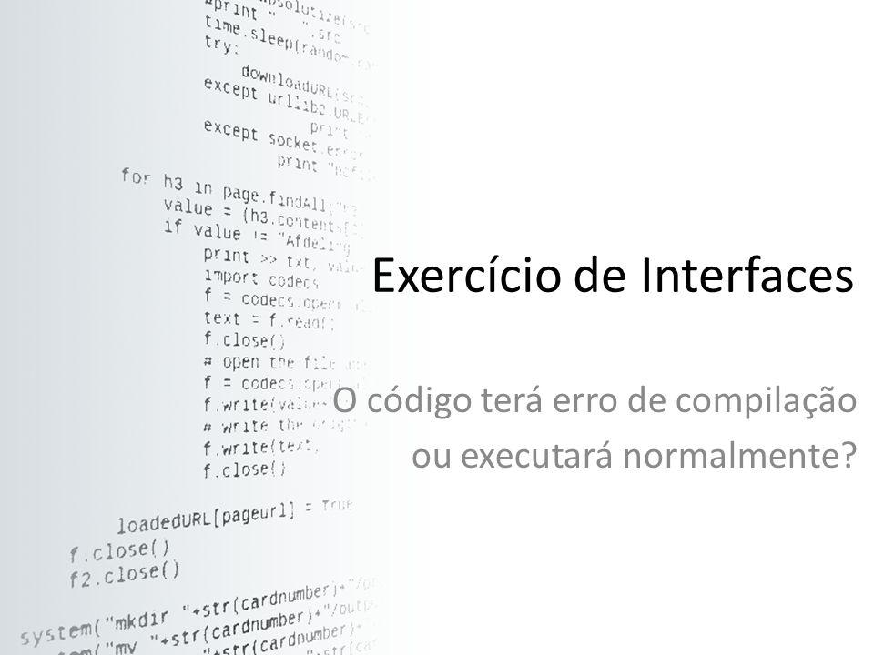 Exercício de Interfaces O código terá erro de compilação ou executará normalmente?