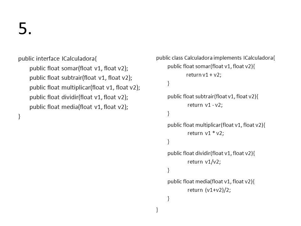 5. public interface ICalculadora{ public float somar(float v1, float v2); public float subtrair(float v1, float v2); public float multiplicar(float v1
