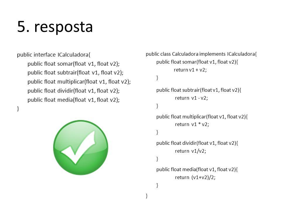 5. resposta public interface ICalculadora{ public float somar(float v1, float v2); public float subtrair(float v1, float v2); public float multiplicar