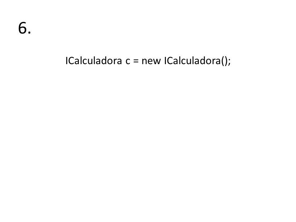 6. ICalculadora c = new ICalculadora();