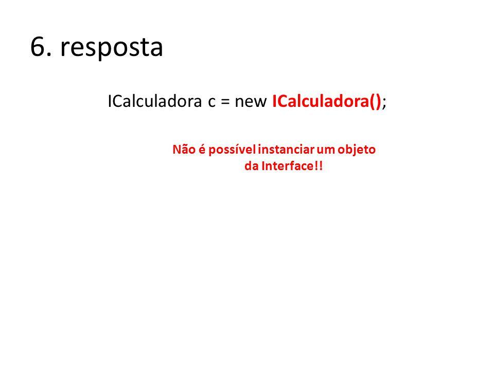 6. resposta ICalculadora c = new ICalculadora(); Não é possível instanciar um objeto da Interface!!