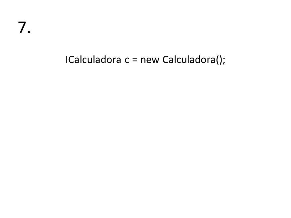 7. ICalculadora c = new Calculadora();