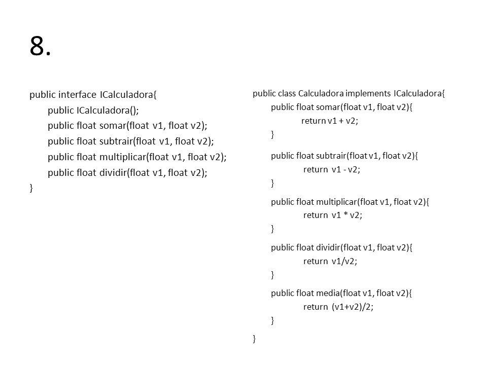 8. public interface ICalculadora{ public ICalculadora(); public float somar(float v1, float v2); public float subtrair(float v1, float v2); public flo