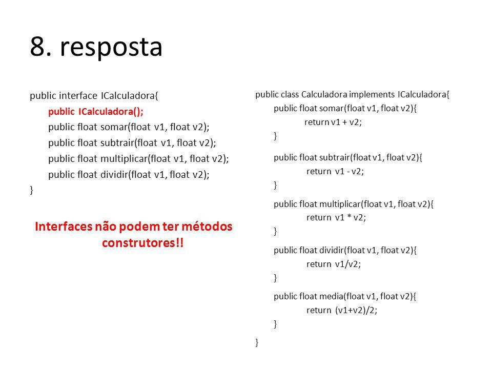 8. resposta public interface ICalculadora{ public ICalculadora(); public float somar(float v1, float v2); public float subtrair(float v1, float v2); p
