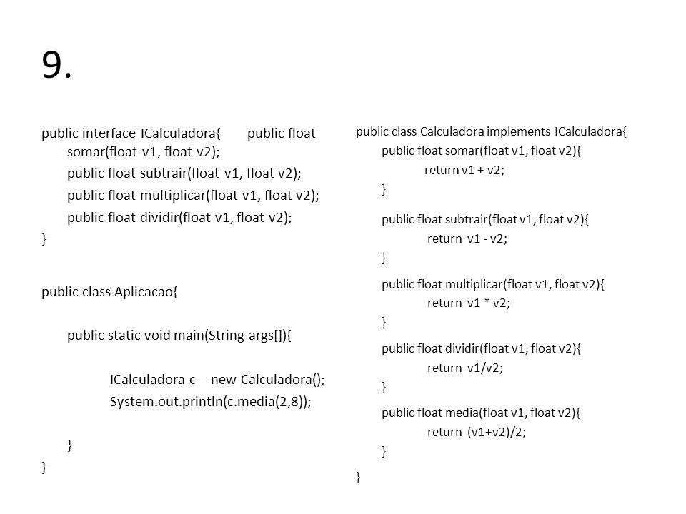 9. public interface ICalculadora{public float somar(float v1, float v2); public float subtrair(float v1, float v2); public float multiplicar(float v1,