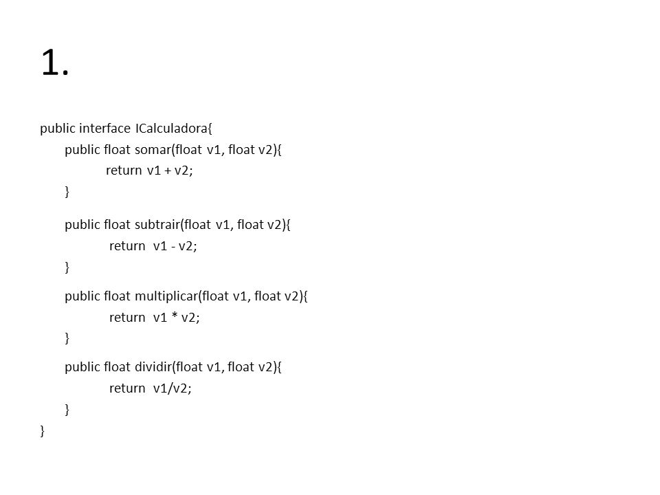 1. public interface ICalculadora{ public float somar(float v1, float v2){ return v1 + v2; } public float subtrair(float v1, float v2){ return v1 - v2;