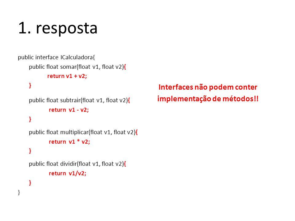1. resposta public interface ICalculadora{ public float somar(float v1, float v2){ return v1 + v2; } public float subtrair(float v1, float v2){ return