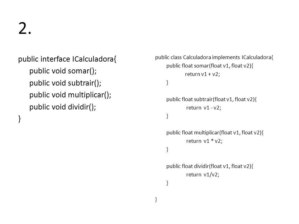 2. public interface ICalculadora{ public void somar(); public void subtrair(); public void multiplicar(); public void dividir(); } public class Calcul