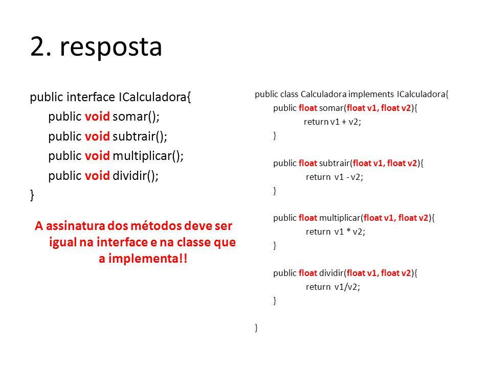 2. resposta public interface ICalculadora{ public void somar(); public void subtrair(); public void multiplicar(); public void dividir(); } public cla