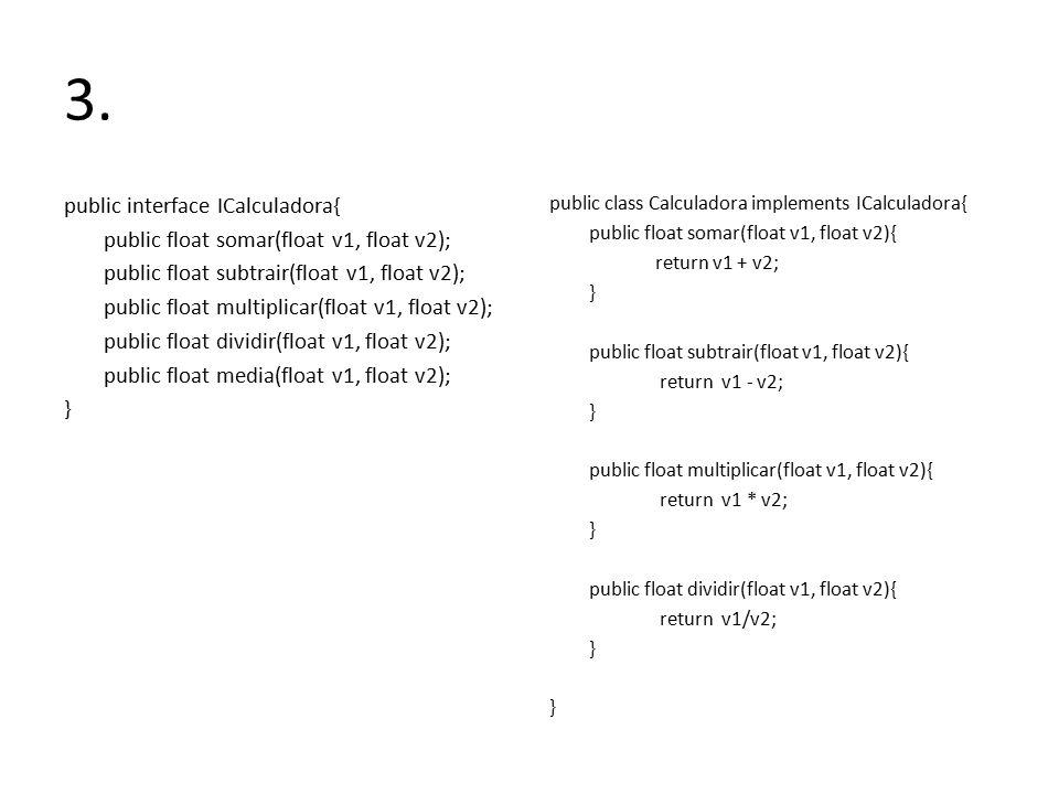 3. public interface ICalculadora{ public float somar(float v1, float v2); public float subtrair(float v1, float v2); public float multiplicar(float v1