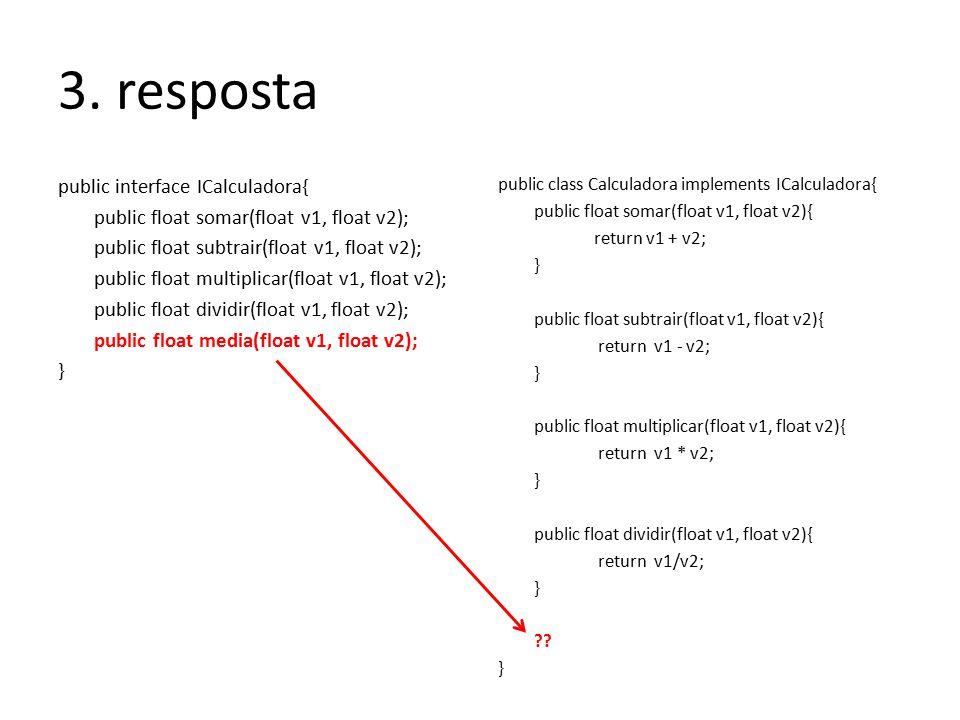 3. resposta public interface ICalculadora{ public float somar(float v1, float v2); public float subtrair(float v1, float v2); public float multiplicar