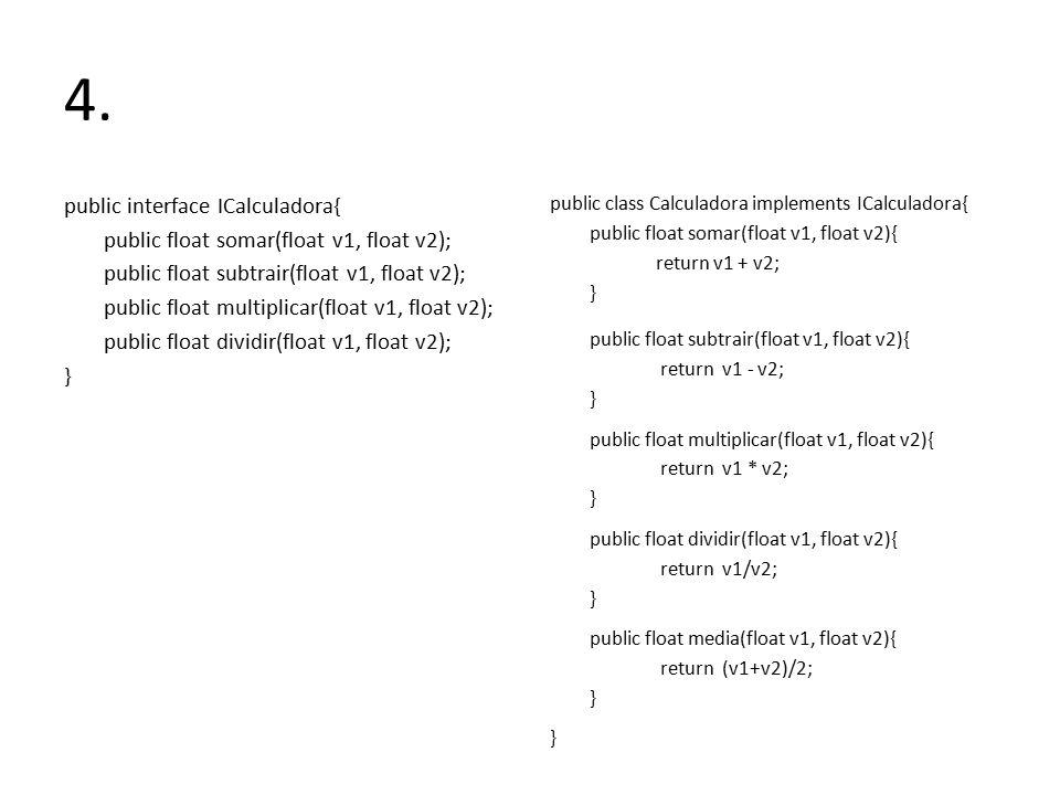4. public interface ICalculadora{ public float somar(float v1, float v2); public float subtrair(float v1, float v2); public float multiplicar(float v1