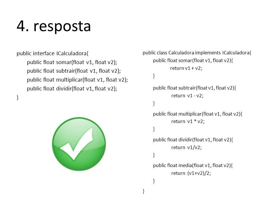 4. resposta public interface ICalculadora{ public float somar(float v1, float v2); public float subtrair(float v1, float v2); public float multiplicar