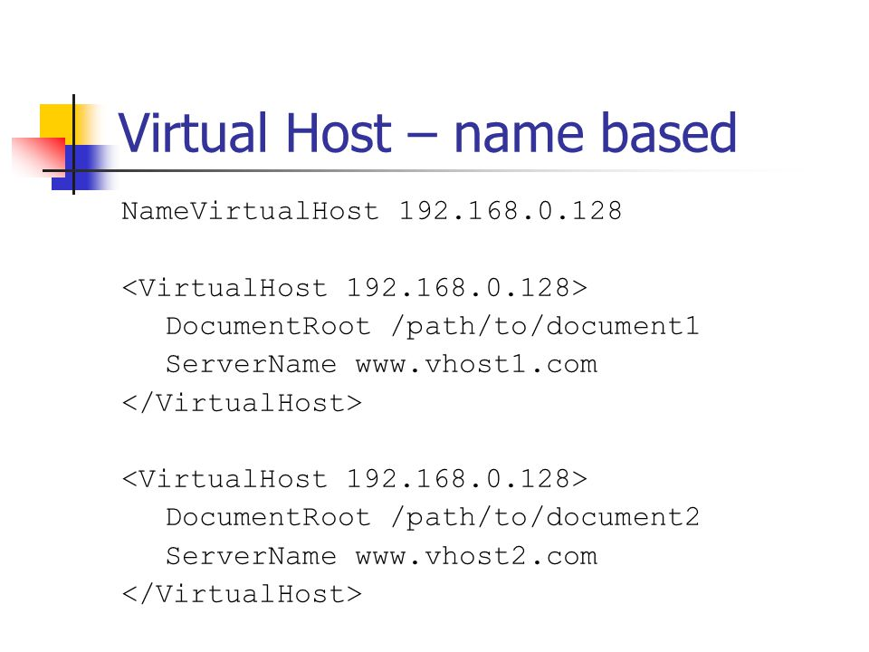 Virtual Host – name based NameVirtualHost 192.168.0.128 DocumentRoot /path/to/document1 ServerName www.vhost1.com DocumentRoot /path/to/document2 Serv