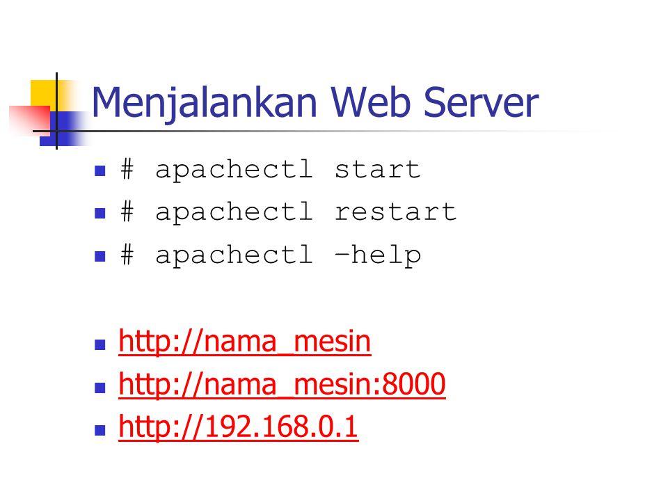 Menjalankan Web Server # apachectl start # apachectl restart # apachectl –help http://nama_mesin http://nama_mesin:8000 http://192.168.0.1