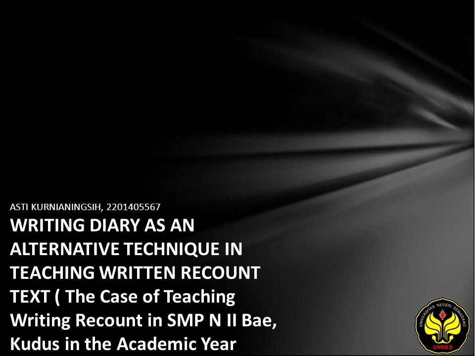 ASTI KURNIANINGSIH, 2201405567 WRITING DIARY AS AN ALTERNATIVE TECHNIQUE IN TEACHING WRITTEN RECOUNT TEXT ( The Case of Teaching Writing Recount in SMP N II Bae, Kudus in the Academic Year 2009/2010)
