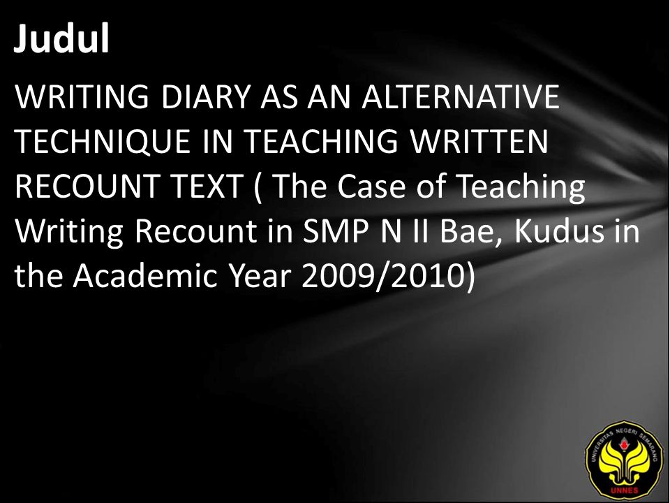 Judul WRITING DIARY AS AN ALTERNATIVE TECHNIQUE IN TEACHING WRITTEN RECOUNT TEXT ( The Case of Teaching Writing Recount in SMP N II Bae, Kudus in the Academic Year 2009/2010)