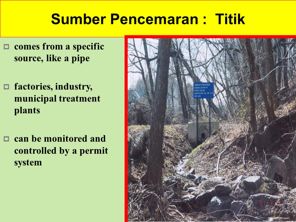 Sumber pencemaran: Bukan-titik  Nonpoint Source (NPS) Pollution is pollution associated with stormwater or runoff  NPS pollution cannot be traced to a direct discharge point such as a wastewater treatment facility