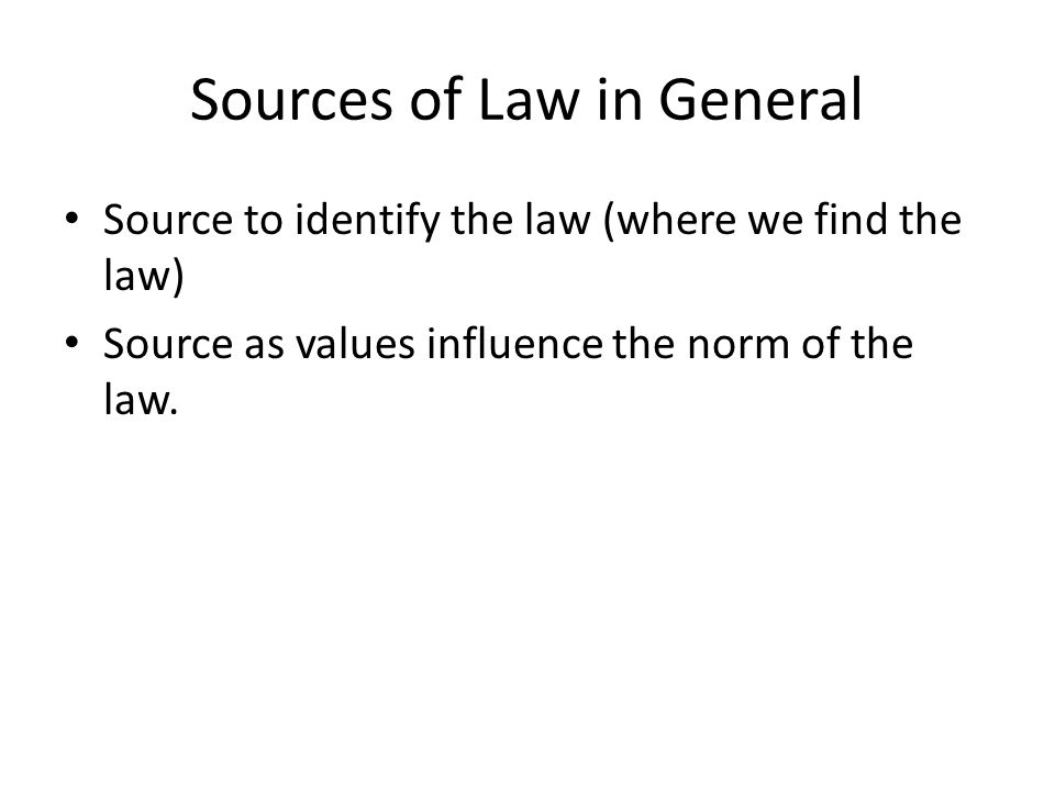 Sources of Law in General Source to identify the law (where we find the law) Source as values influence the norm of the law.