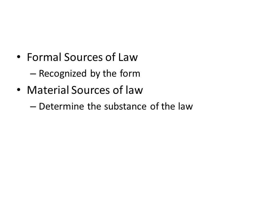 Formal Sources of Law – Recognized by the form Material Sources of law – Determine the substance of the law