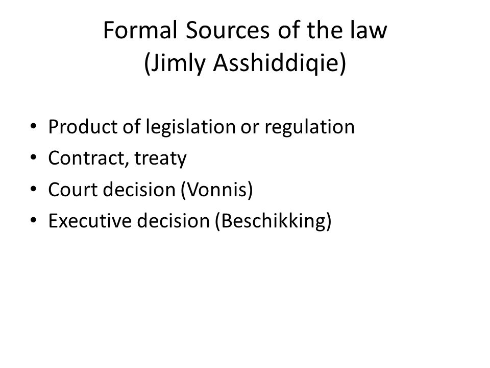 Formal Sources of the law (Jimly Asshiddiqie) Product of legislation or regulation Contract, treaty Court decision (Vonnis) Executive decision (Beschikking)