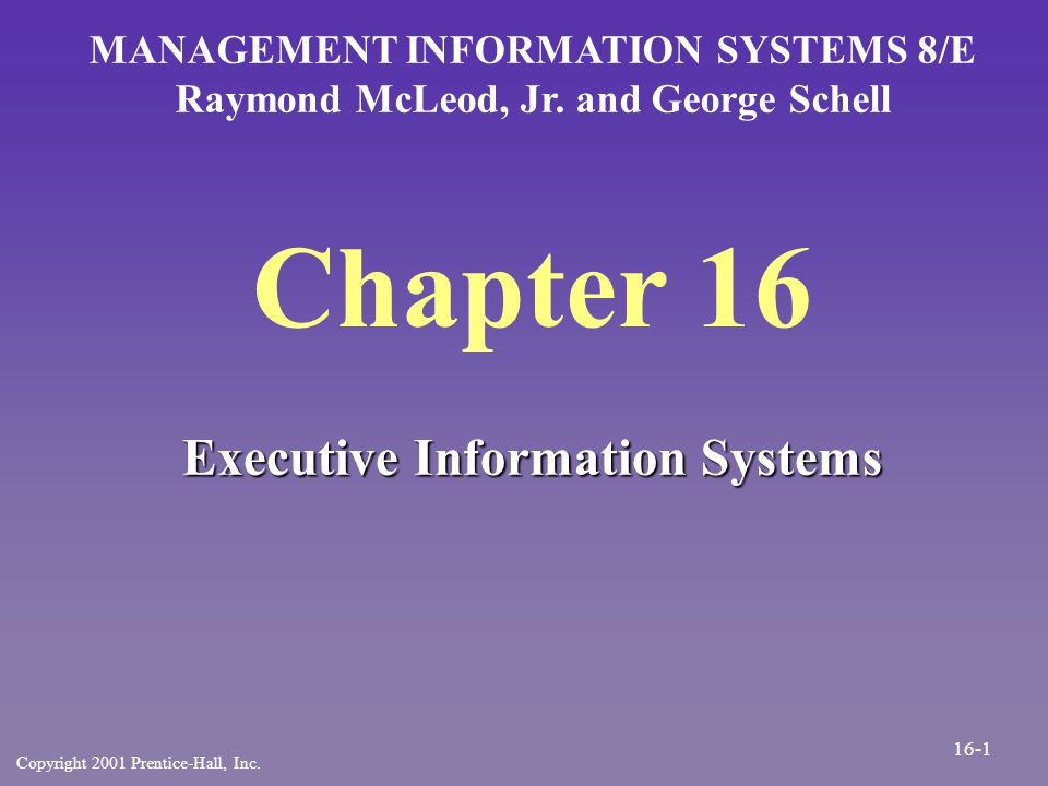 Chapter 16 Executive Information Systems MANAGEMENT INFORMATION SYSTEMS 8/E Raymond McLeod, Jr. and George Schell Copyright 2001 Prentice-Hall, Inc. 1