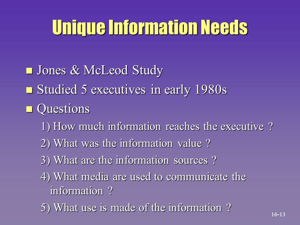 Unique Information Needs n Jones & McLeod Study n Studied 5 executives in early 1980s n Questions 1) How much information reaches the executive ? 2) W