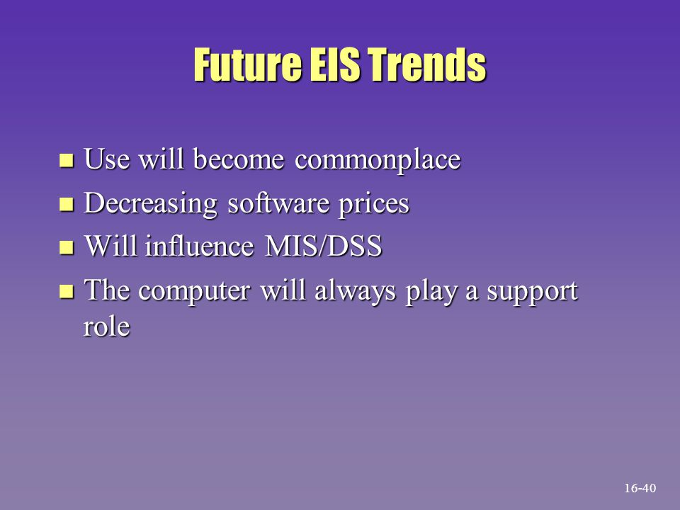 Future EIS Trends n Use will become commonplace n Decreasing software prices n Will influence MIS/DSS n The computer will always play a support role 1
