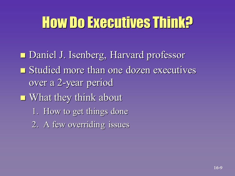 How Do Executives Think? n Daniel J. Isenberg, Harvard professor n Studied more than one dozen executives over a 2-year period n What they think about