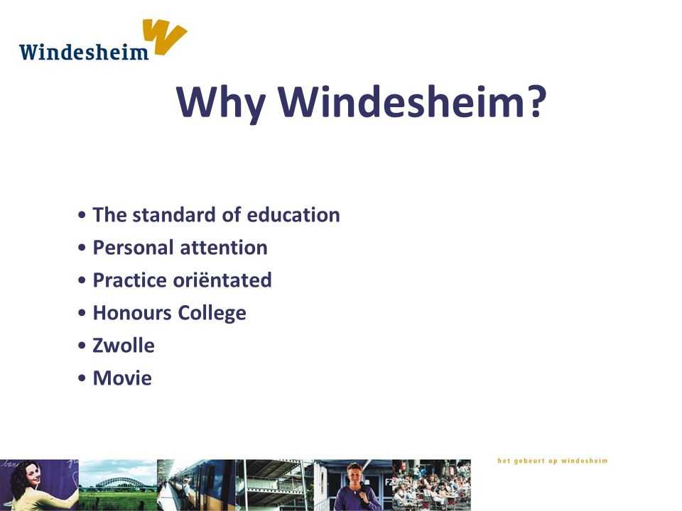 Why Windesheim? The standard of education Personal attention Practice oriëntated Honours College Zwolle Movie