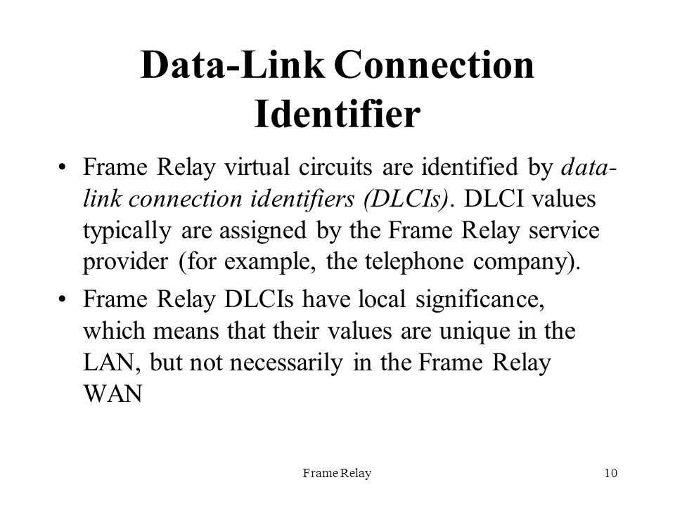Frame Relay10 Data-Link Connection Identifier Frame Relay virtual circuits are identified by data- link connection identifiers (DLCIs).